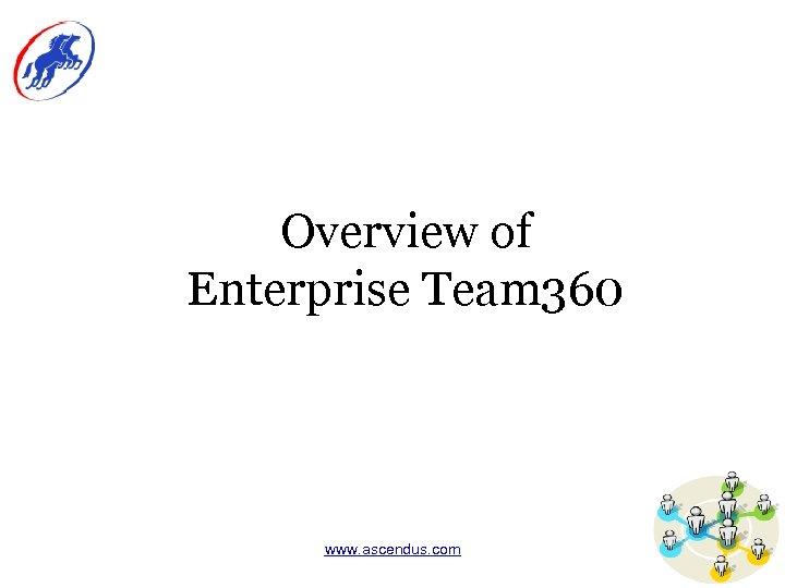 Overview of Enterprise Team 360 www. ascendus. com