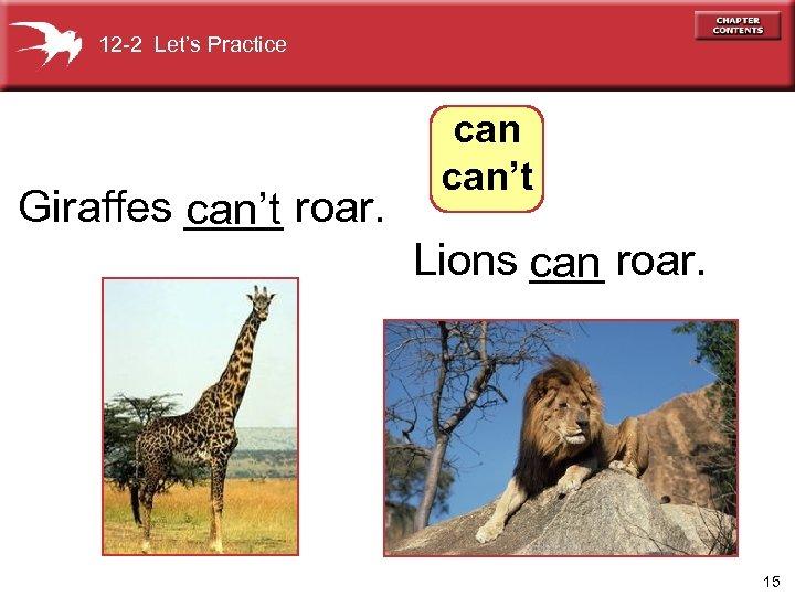 12 -2 Let's Practice Giraffes ____ roar. can't Lions can roar. ___ 15