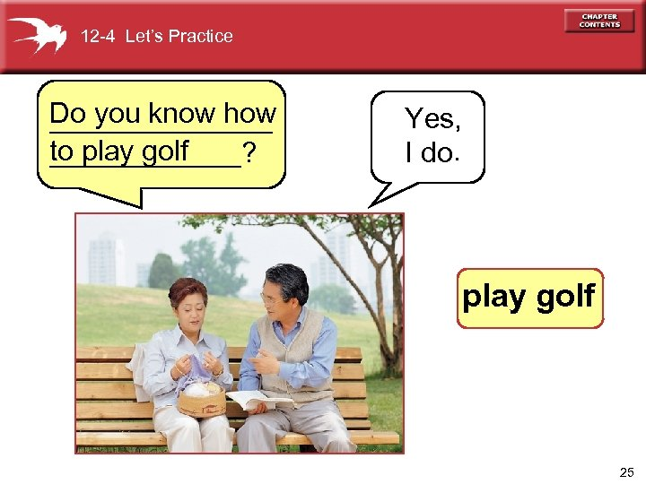 12 -4 Let's Practice Do you know how _______ to play golf ______? Yes,