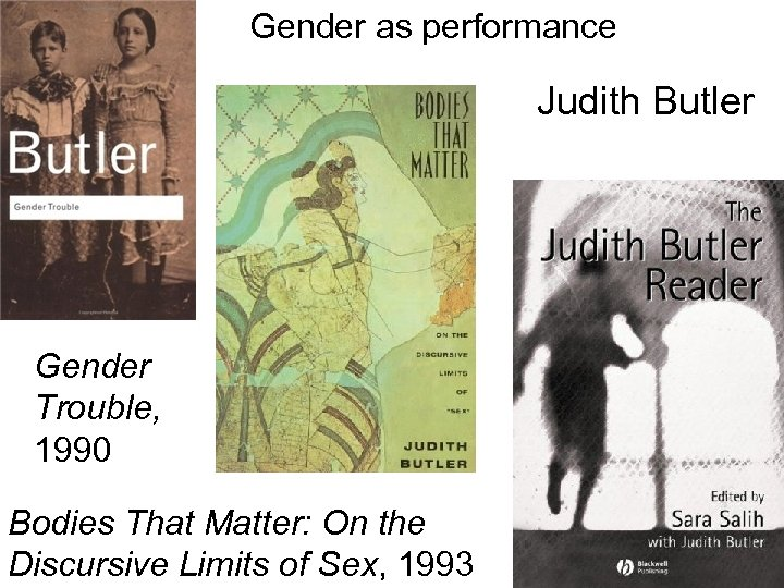Gender as performance Judith Butler Gender Trouble, 1990 Bodies That Matter: On the Discursive