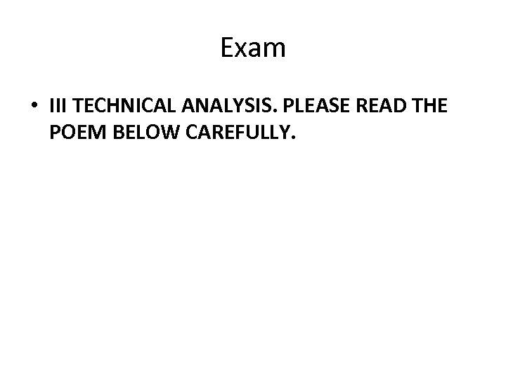 Exam • III TECHNICAL ANALYSIS. PLEASE READ THE POEM BELOW CAREFULLY.