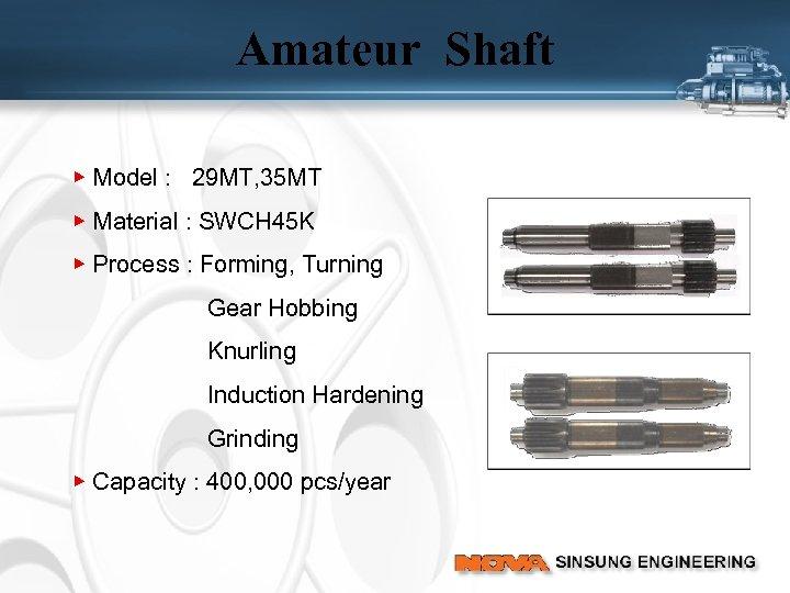 Amateur Shaft ▶ Model : 29 MT, 35 MT ▶ Material : SWCH 45