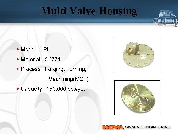 Multi Valve Housing ▶ Model : LPI ▶ Material : C 3771 ▶ Process