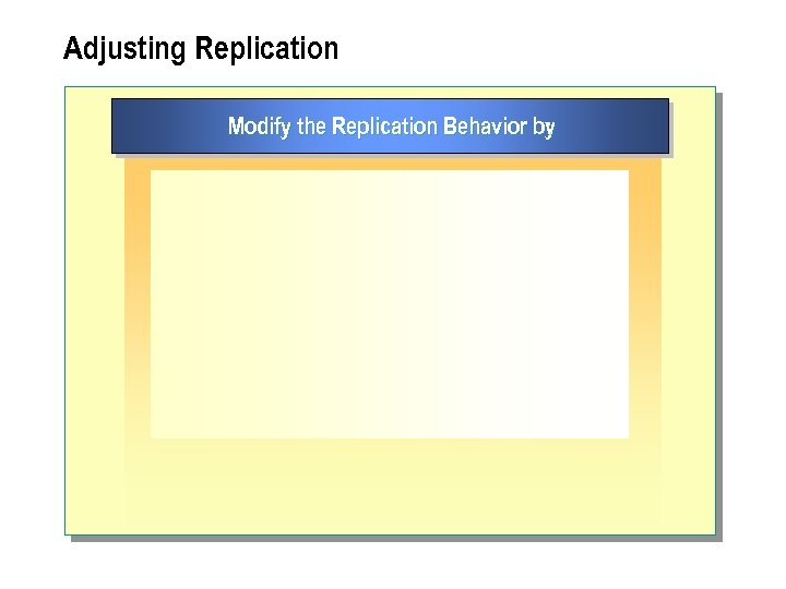 Adjusting Replication Modify the Replication Behavior by :