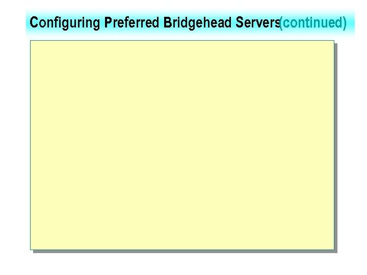 Configuring Preferred Bridgehead Servers(continued)