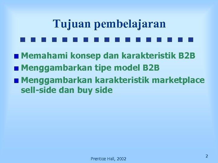 Tujuan pembelajaran Memahami konsep dan karakteristik B 2 B Menggambarkan tipe model B 2
