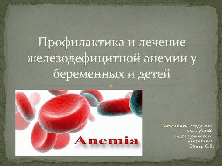 Профилактика и лечение железодефицитной анемии у беременных и детей Выполнила: студентка 602 группы педиатрического