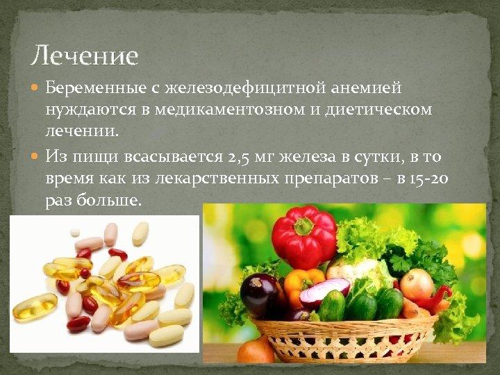Лечение Беременные с железодефицитной анемией нуждаются в медикаментозном и диетическом лечении. Из пищи всасывается