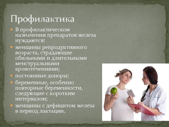 Профилактика В профилактическом назначении препаратов железа нуждаются: женщины репродуктивного возраста, страдающие обильными и длительными