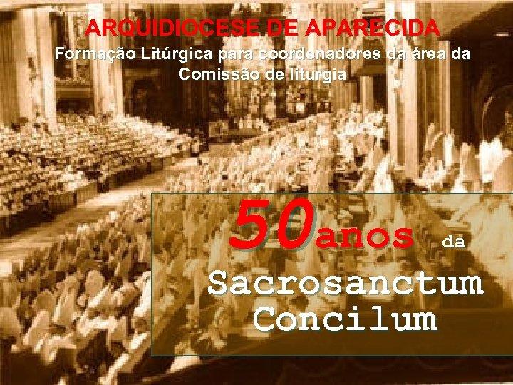 ARQUIDIOCESE DE APARECIDA Formação Litúrgica para coordenadores da área da Comissão de liturgia 50