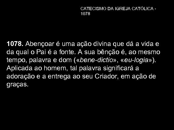 CATECISMO DA IGREJA CATÓLICA - 1078. Abençoar é uma ação divina que dá a