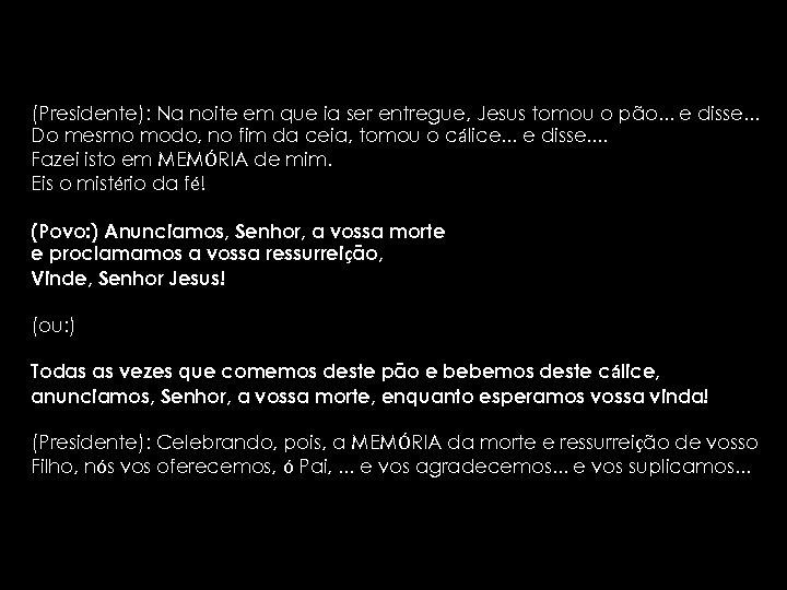 (Presidente): Na noite em que ia ser entregue, Jesus tomou o pão. . .