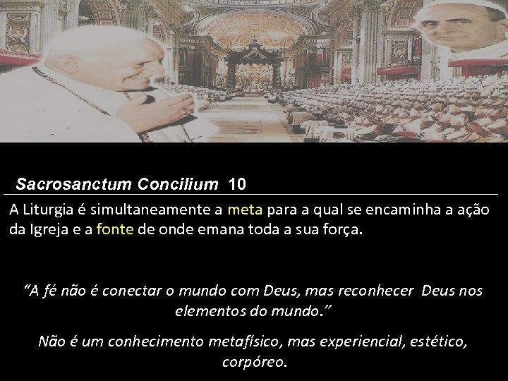 Sacrosanctum Concilium 10 A Liturgia é simultaneamente a meta para a qual se encaminha