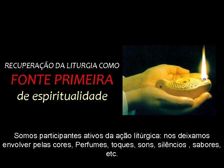 RECUPERAÇÃO DA LITURGIA COMO FONTE PRIMEIRA de espiritualidade Somos participantes ativos da ação litúrgica: