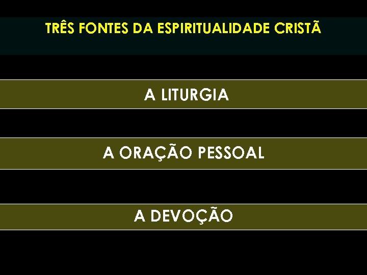 TRÊS FONTES DA ESPIRITUALIDADE CRISTÃ A LITURGIA A ORAÇÃO PESSOAL A DEVOÇÃO