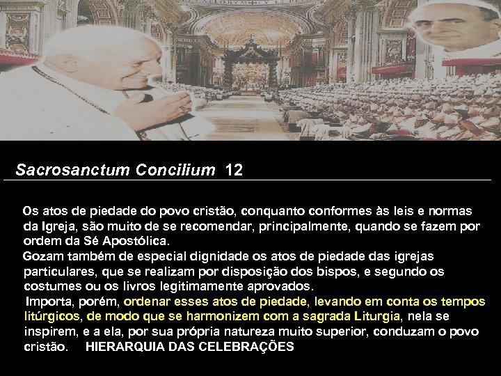 Sacrosanctum Concilium 12 Os atos de piedade do povo cristão, conquanto conformes às leis