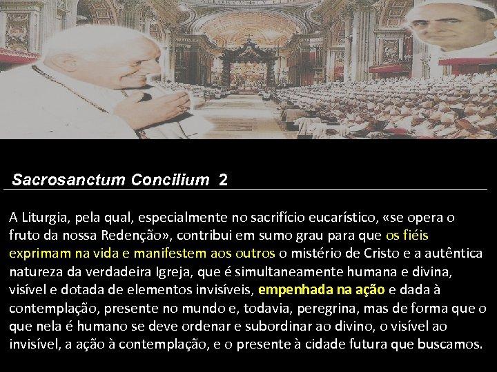 Sacrosanctum Concilium 2 A Liturgia, pela qual, especialmente no sacrifício eucarístico, «se opera o