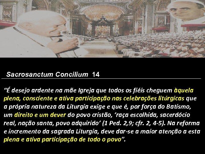 """Sacrosanctum Concilium 14 """"É desejo ardente na mãe Igreja que todos os fiéis cheguem"""