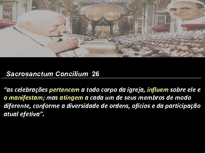 """Sacrosanctum Concilium 26 """"as celebrações pertencem a todo corpo da igreja, influem sobre ele"""