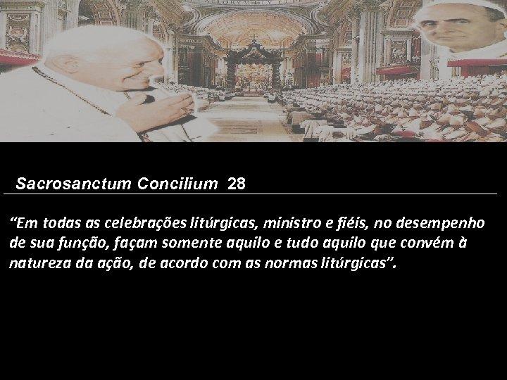 """Sacrosanctum Concilium 28 """"Em todas as celebrações litúrgicas, ministro e fiéis, no desempenho de"""