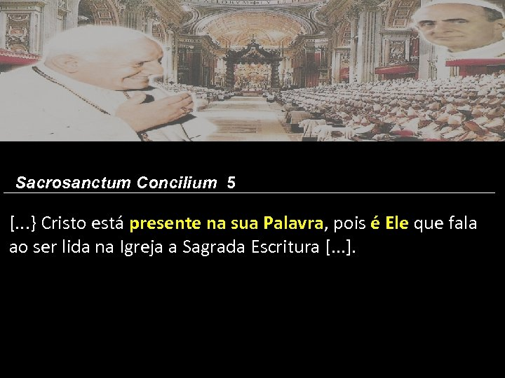 Sacrosanctum Concilium 5 [. . . } Cristo está presente na sua Palavra, pois
