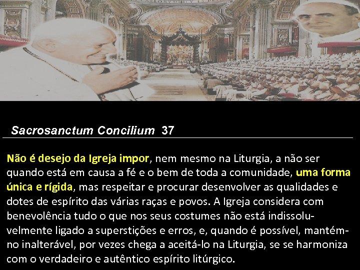 Sacrosanctum Concilium 37 Não é desejo da Igreja impor, nem mesmo na Liturgia, a