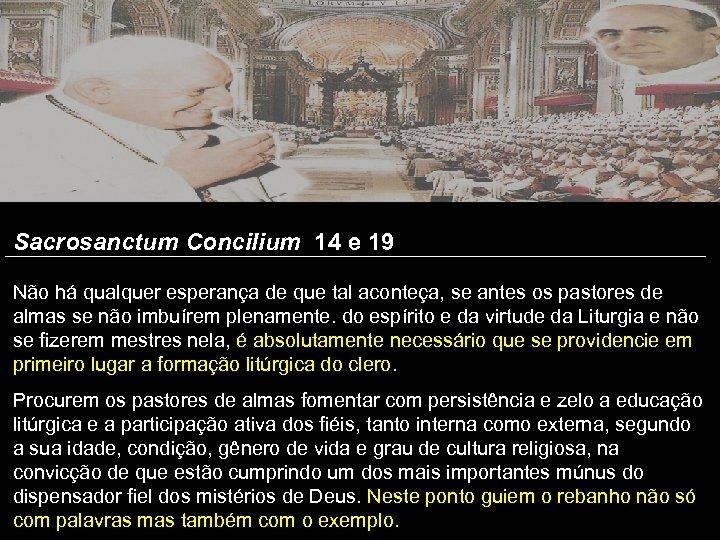 Sacrosanctum Concilium 14 e 19 Não há qualquer esperança de que tal aconteça, se