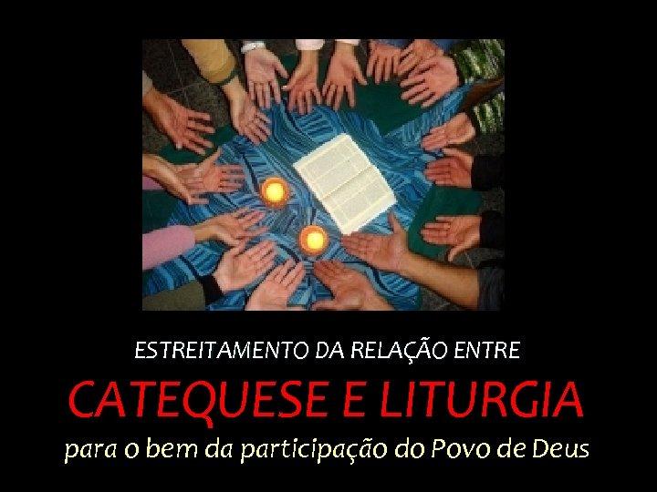 ESTREITAMENTO DA RELAÇÃO ENTRE CATEQUESE E LITURGIA para o bem da participação do Povo