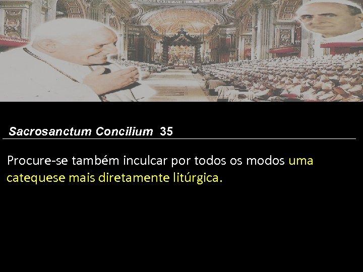 Sacrosanctum Concilium 35 Procure-se também inculcar por todos os modos uma catequese mais diretamente