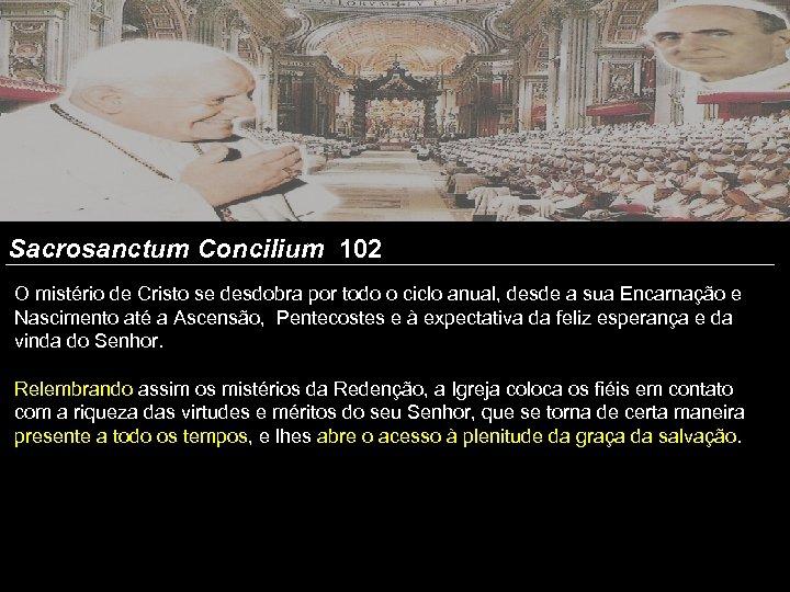 Sacrosanctum Concilium 102 O mistério de Cristo se desdobra por todo o ciclo anual,