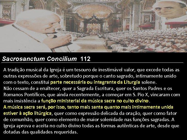 Sacrosanctum Concilium 112 A tradição musical da Igreja é um tesouro de inestimável valor,