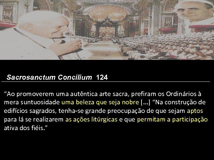 """Sacrosanctum Concilium 124 """"Ao promoverem uma autêntica arte sacra, prefiram os Ordinários à mera"""