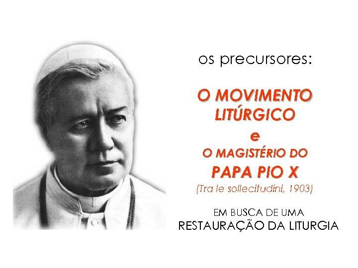 os precursores: O MOVIMENTO LITÚRGICO e O MAGISTÉRIO DO PAPA PIO X (Tra le