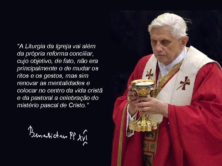 """""""A Liturgia da Igreja vai além da própria reforma conciliar, cujo objetivo, de fato,"""