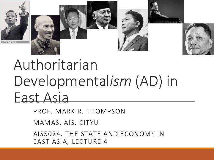 Authoritarian Developmentalism (AD) in East Asia PROF. MARK R. THOMPSON MAMAS, AIS, CITYU AIS