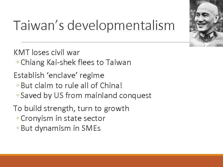 Taiwan's developmentalism KMT loses civil war ◦ Chiang Kai-shek flees to Taiwan Establish 'enclave'