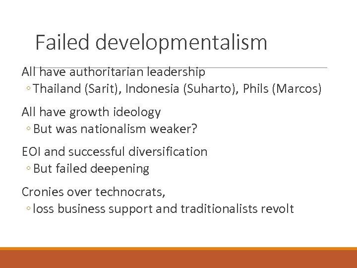 Failed developmentalism All have authoritarian leadership ◦ Thailand (Sarit), Indonesia (Suharto), Phils (Marcos) All