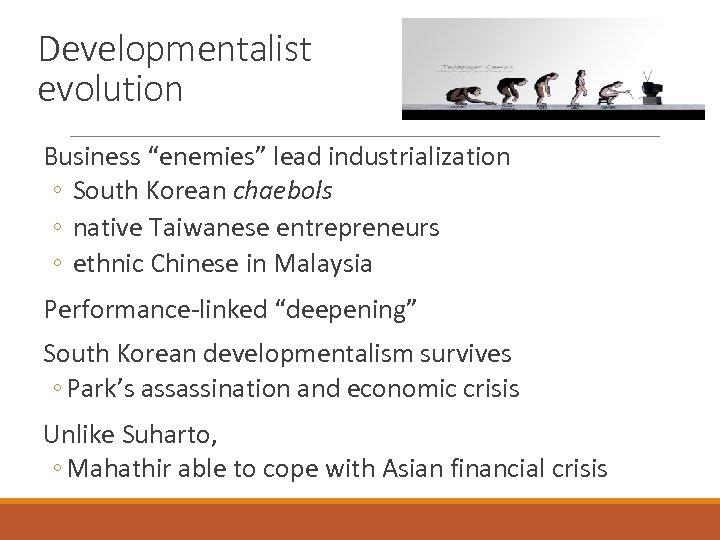 "Developmentalist evolution Business ""enemies"" lead industrialization ◦ South Korean chaebols ◦ native Taiwanese entrepreneurs"