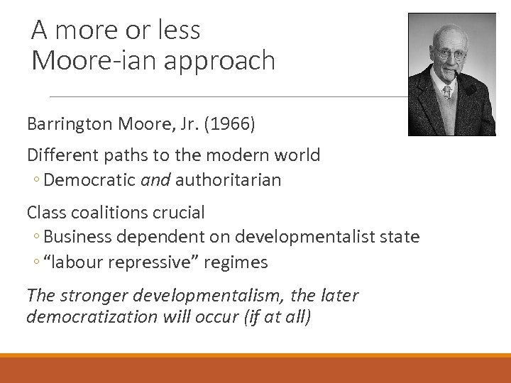 A more or less Moore-ian approach Barrington Moore, Jr. (1966) Different paths to the