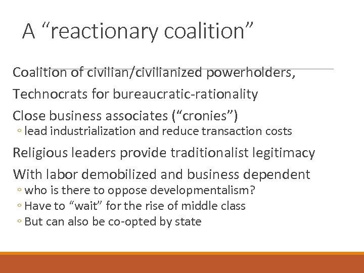 "A ""reactionary coalition"" Coalition of civilian/civilianized powerholders, Technocrats for bureaucratic-rationality Close business associates (""cronies"")"