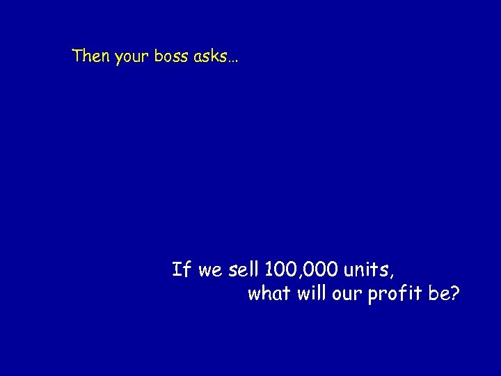 Then your boss asks… If we sell 100, 000 units, what will our profit