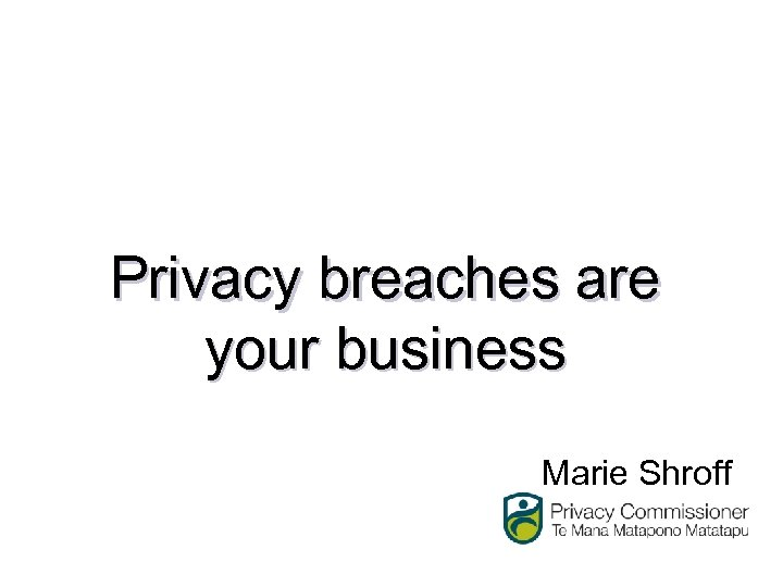 Privacy breaches are your business Marie Shroff
