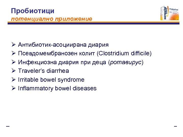 Пробиотици потенциално приложение Ø Ø Ø Антибиотик-асоциирана диария Псевдомембранозен колит (Clostridium difficile) Инфекциозна диария