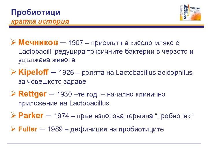 Пробиотици кратка история Ø Мечников – 1907 – приемът на кисело мляко с Lactobacilli