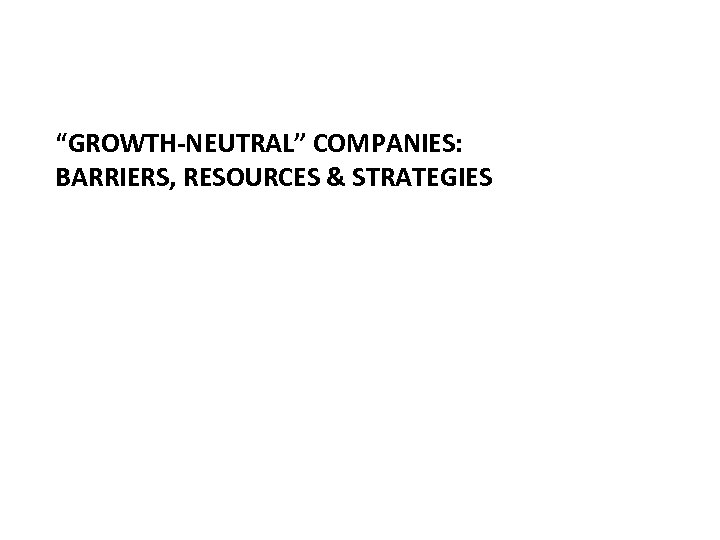 """""""GROWTH-NEUTRAL"""" COMPANIES: BARRIERS, RESOURCES & STRATEGIES"""