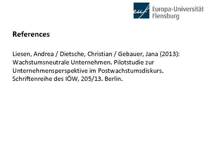 References Liesen, Andrea / Dietsche, Christian / Gebauer, Jana (2013): Wachstumsneutrale Unternehmen. Pilotstudie zur