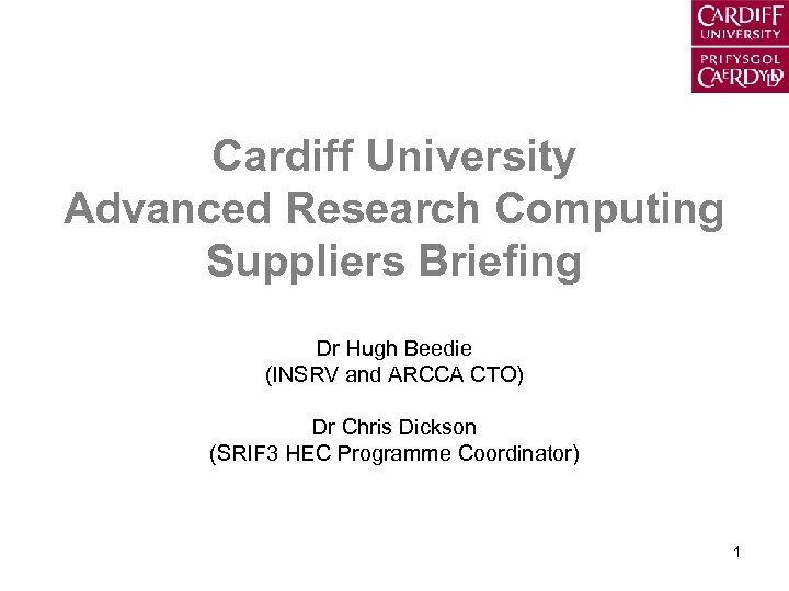 Cardiff University Advanced Research Computing Suppliers Briefing Dr Hugh Beedie (INSRV and ARCCA CTO)