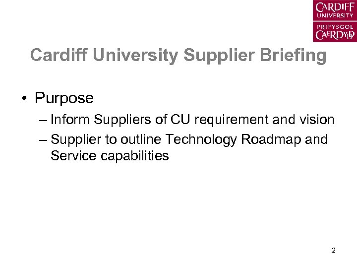Cardiff University Supplier Briefing • Purpose – Inform Suppliers of CU requirement and vision