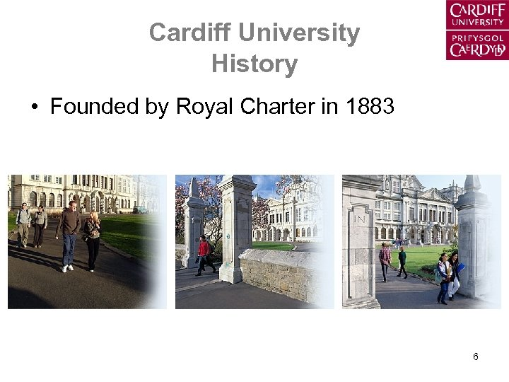 Cardiff University History • Founded by Royal Charter in 1883 6