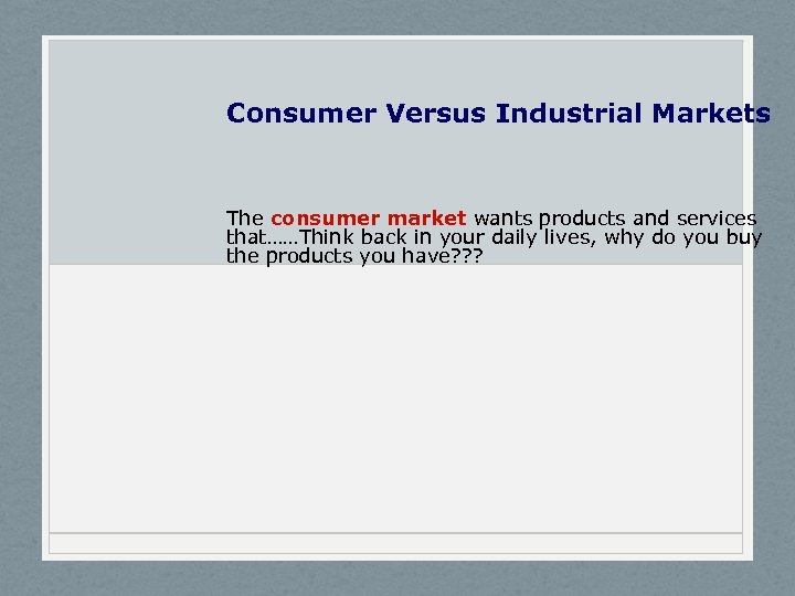 Consumer Versus Industrial Markets The consumer market wants products and services that……Think back in
